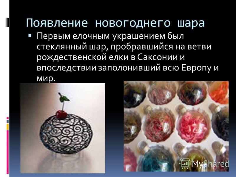 Появление новогоднего шара Первым елочным украшением был стеклянный шар, пробравшийся на ветви рождественской елки в Саксонии и впоследствии заполонивший всю Европу и мир.