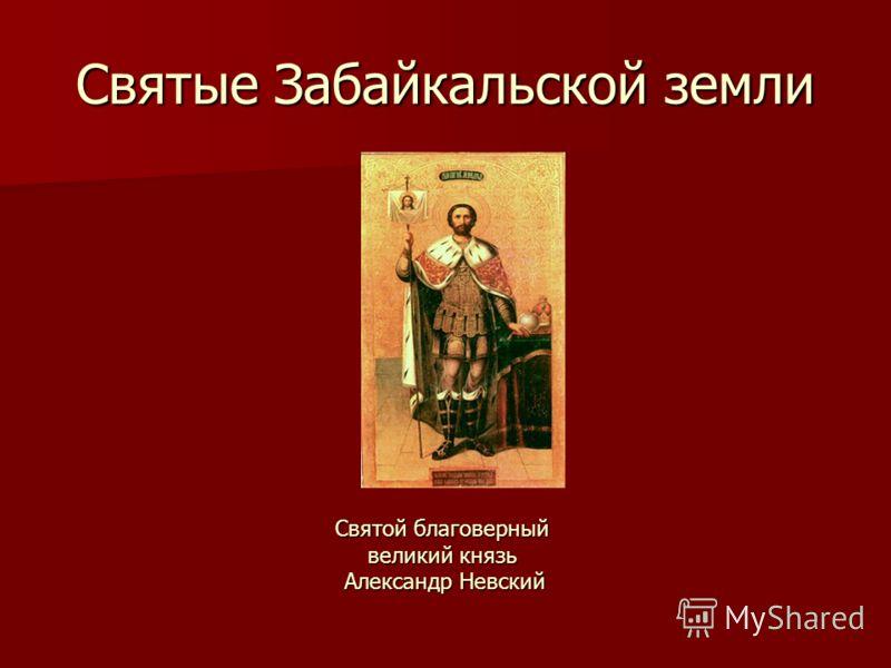 Святые Забайкальской земли Святой благоверный великий князь Александр Невский Александр Невский