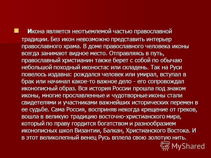 Икона является неотъемлемой частью православной традиции. Без икон невозможно представить интерьер православного храма. В доме православного человека иконы всегда занимают видное место. Отправляясь в путь, православный христианин также берет с собой