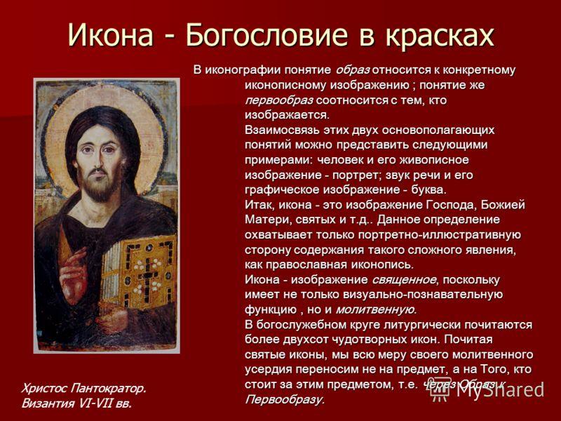 Икона - Богословие в красках В иконографии понятие образ относится к конкретному иконописному изображению ; понятие же первообраз соотносится с тем, кто изображается. Взаимосвязь этих двух основополагающих понятий можно представить следующими примера