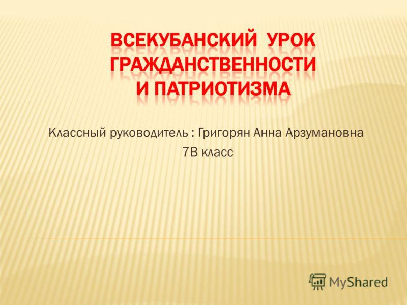 Классный руководитель : Григорян Анна Арзумановна 7В класс