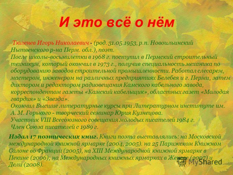 И это всё о нём Издал 17 поэтических книг. Книги поэта выставлялись: на Московской международной книжной ярмарке (2004, 2005). на 25 Парижском Книжном Салоне во Франции (2005), на XIII Международной книжной ярмарке в Пекине (2006); на Международных к