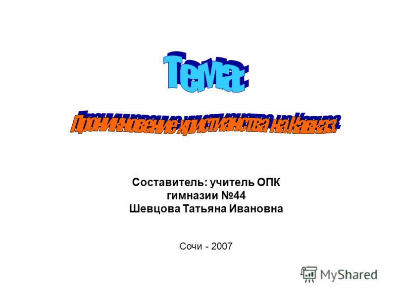 Составитель: учитель ОПК гимназии 44 Шевцова Татьяна Ивановна Сочи - 2007