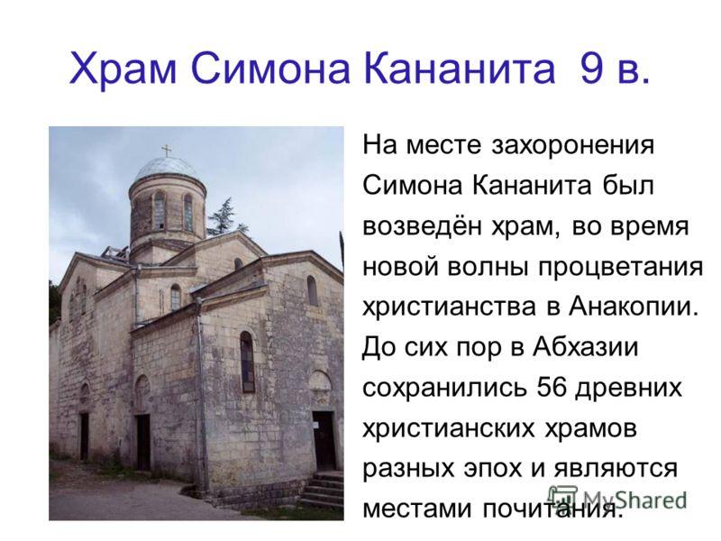 Храм Симона Кананита 9 в. На месте захоронения Симона Кананита был возведён храм, во время новой волны процветания христианства в Анакопии. До сих пор в Абхазии сохранились 56 древних христианских храмов разных эпох и являются местами почитания.