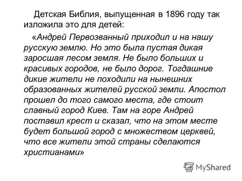 Детская Библия, выпущенная в 1896 году так изложила это для детей: «Андрей Первозванный приходил и на нашу русскую землю. Но это была пустая дикая заросшая лесом земля. Не было больших и красивых городов, не было дорог. Тогдашние дикие жители не похо