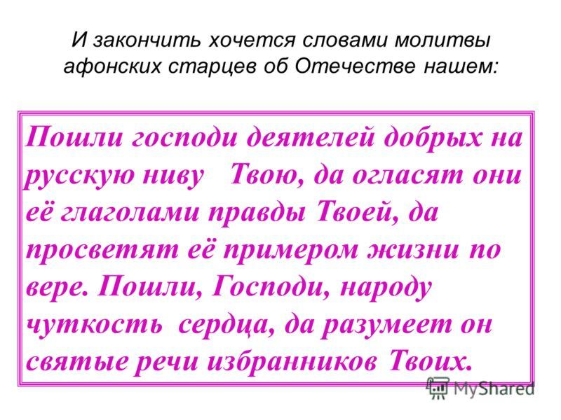 И закончить хочется словами молитвы афонских старцев об Отечестве нашем: Пошли господи деятелей добрых на русскую ниву Твою, да огласят они её глаголами правды Твоей, да просветят её примером жизни по вере. Пошли, Господи, народу чуткость сердца, да