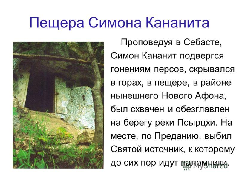 Пещера Симона Кананита Проповедуя в Себасте, Симон Кананит подвергся гонениям персов, скрывался в горах, в пещере, в районе нынешнего Нового Афона, был схвачен и обезглавлен на берегу реки Псырцхи. На месте, по Преданию, выбил Святой источник, к кото