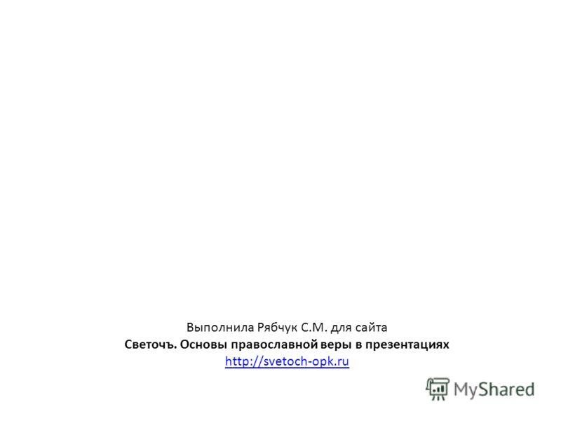 Выполнила Рябчук С.М. для сайта Светочъ. Основы православной веры в презентациях http://svetoch-opk.ru