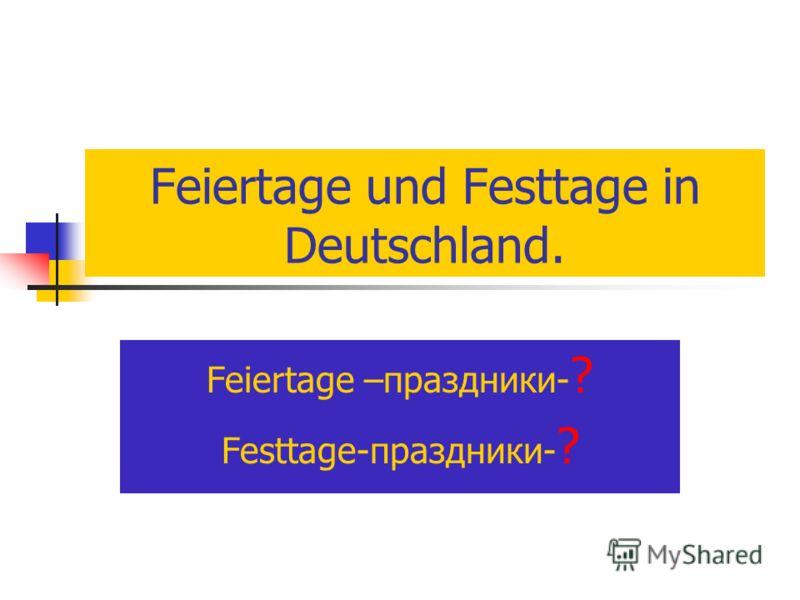 Feiertage und Festtage in Deutschland. Feiertage –праздники- ? Festtage-праздники- ?