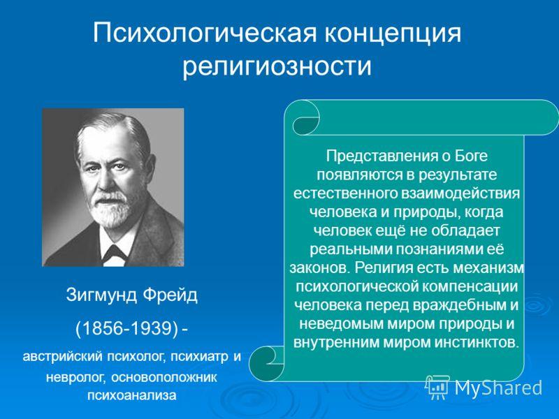 Психологическая концепция религиозности Зигмунд Фрейд (1856-1939) - австрийский психолог, психиатр и невролог, основоположник психоанализа Представления о Боге появляются в результате естественного взаимодействия человека и природы, когда человек ещё