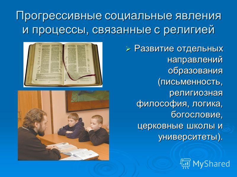 Прогрессивные социальные явления и процессы, связанные с религией Развитие отдельных направлений образования (письменность, религиозная философия, логика, богословие, церковные школы и университеты). Развитие отдельных направлений образования (письме