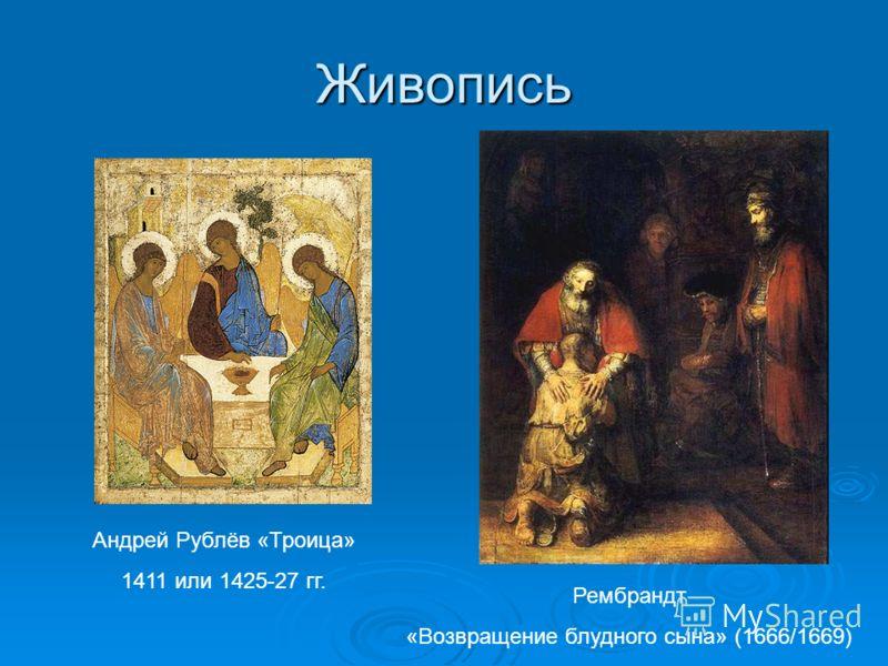Живопись Андрей Рублёв «Троица» 1411 или 1425-27 гг. Рембрандт «Возвращение блудного сына» (1666/1669)