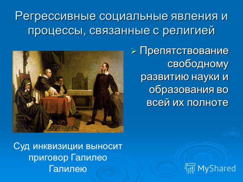 Регрессивные социальные явления и процессы, связанные с религией Препятствование свободному развитию науки и образования во всей их полноте Препятствование свободному развитию науки и образования во всей их полноте Суд инквизиции выносит приговор Гал