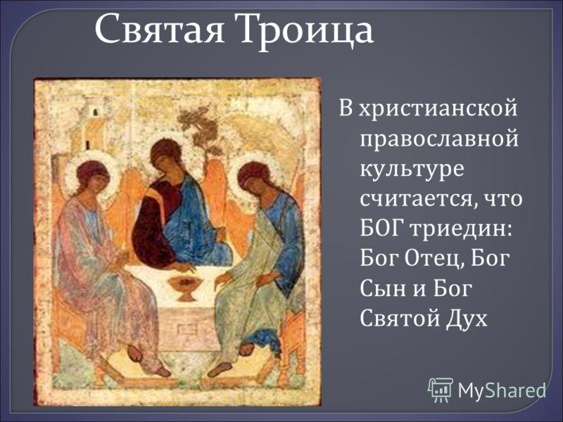 Святая Троица В христианской православной культуре считается, что БОГ триедин: Бог Отец, Бог Сын и Бог Святой Дух