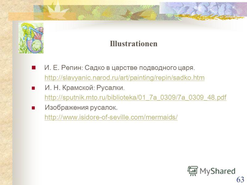 62 Internet Quellen Н. С. Гумилев: Русалка. http://www.gumilev.ru/main.phtml?aid=5000178 Ф. К. Сологуб: Я не спал. http://www.mafia.ru/library/BOOK/RUSSIAN/AUTHOR/SOLOG UB%20FEDOR/index.html http://www.mafia.ru/library/BOOK/RUSSIAN/AUTHOR/SOLOG UB%20