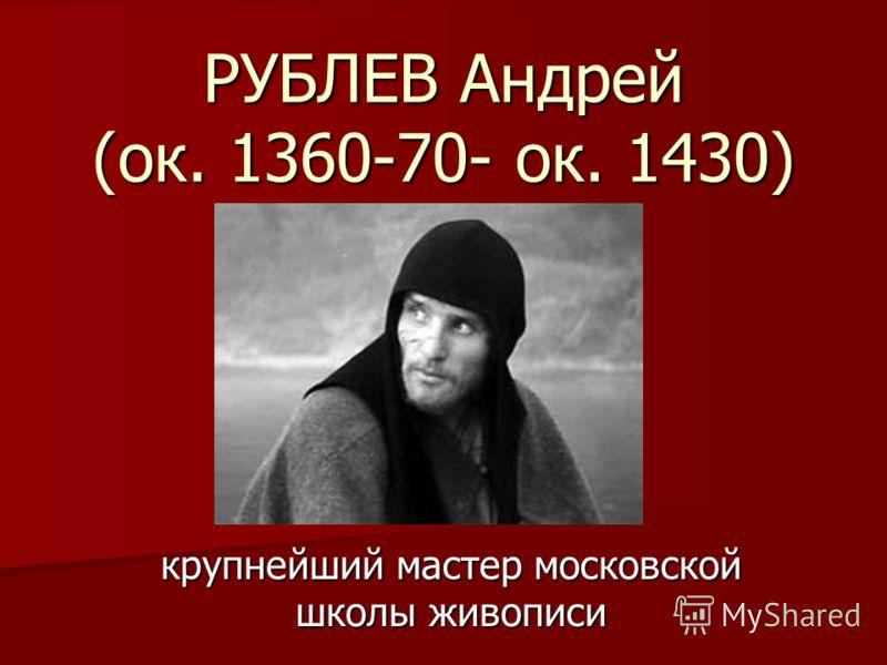 РУБЛЕВ Андрей (ок. 1360-70- ок. 1430) крупнейший мастер московской школы живописи