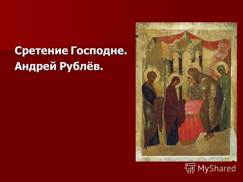 Сретение Господне. Андрей Рублёв.