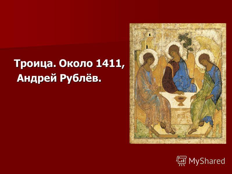 Троица. Около 1411, Андрей Рублёв. Андрей Рублёв.