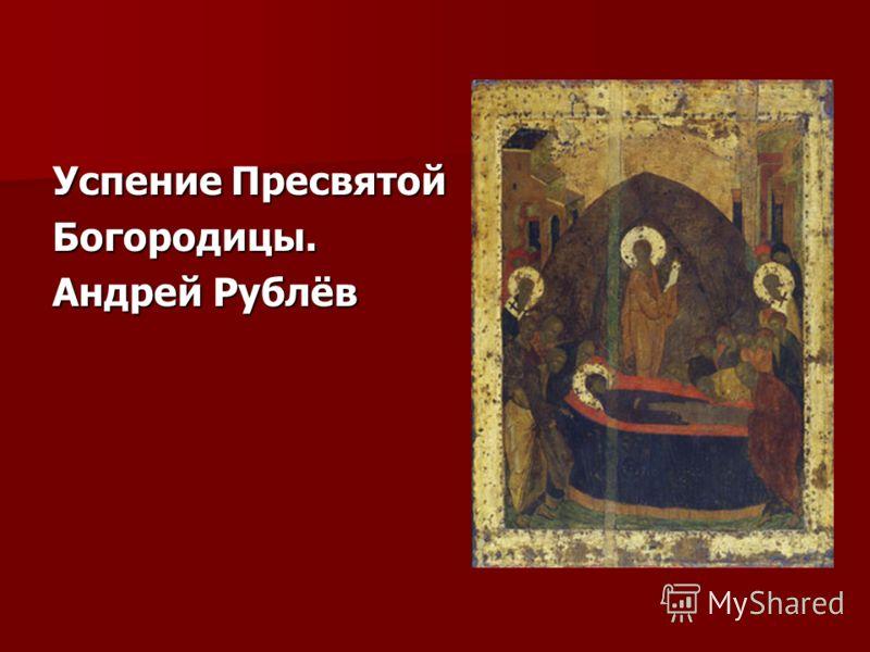 Успение Пресвятой Богородицы. Андрей Рублёв