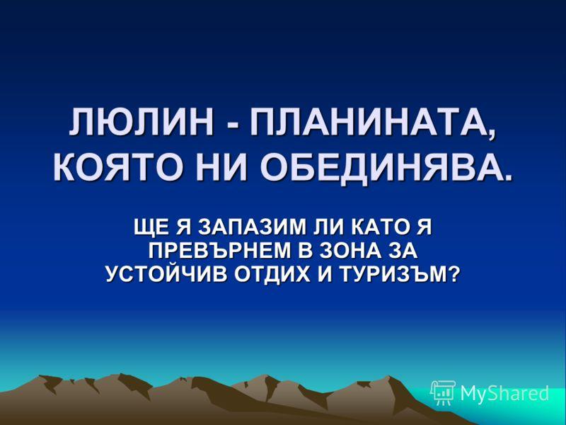 ЛЮЛИН - ПЛАНИНАТА, КОЯТО НИ ОБЕДИНЯВА. ЩЕ Я ЗАПАЗИМ ЛИ КАТО Я ПРЕВЪРНЕМ В ЗОНА ЗА УСТОЙЧИВ ОТДИХ И ТУРИЗЪМ?