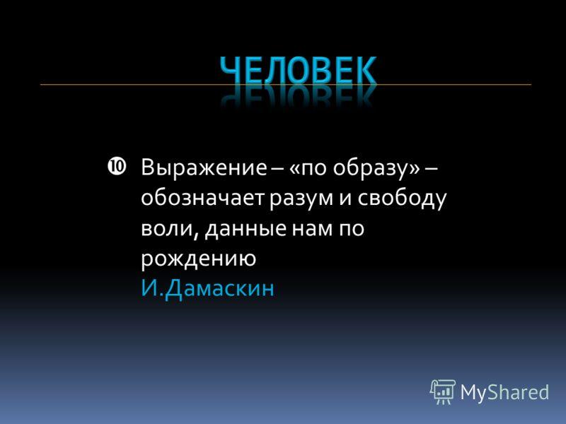 Выражение – «по образу» – обозначает разум и свободу воли, данные нам по рождению И.Дамаскин