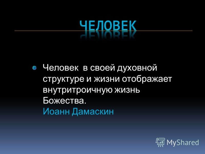 Человек в своей духовной структуре и жизни отображает внутритроичную жизнь Божества. Иоанн Дамаскин