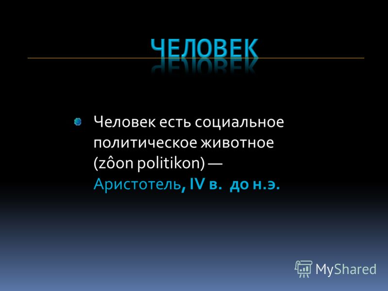 Человек есть социальное политическое животное (zôon politikon) Аристотель, IV в. до н.э.