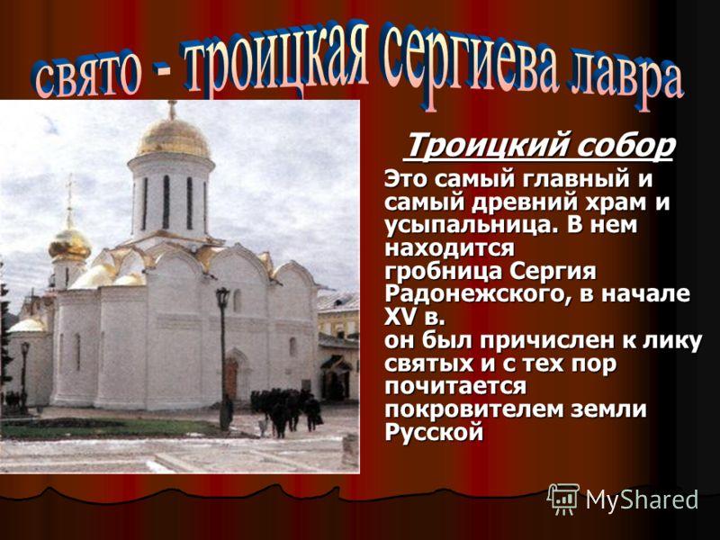 Троицкий собор Троицкий собор Это самый главный и самый древний храм и усыпальница. В нем находится гробница Сергия Радонежского, в начале XV в. он был причислен к лику святых и с тех пор почитается покровителем земли Русской