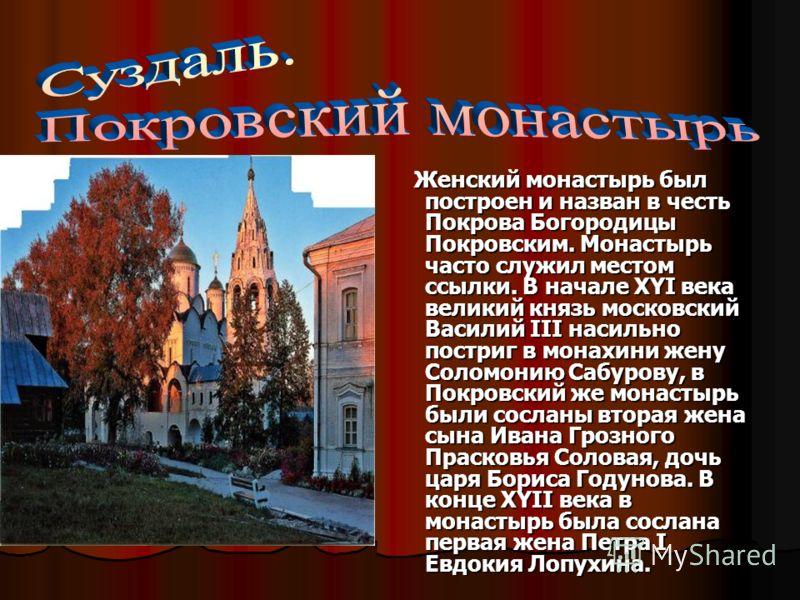 Женский монастырь был построен и назван в честь Покрова Богородицы Покровским. Монастырь часто служил местом ссылки. В начале XYI века великий князь московский Василий III насильно постриг в монахини жену Соломонию Сабурову, в Покровский же монастырь