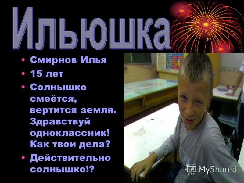 ИльюшкаИльюшка Смирнов Илья 15 лет Солнышко смеётся, вертится земля. Здравствуй одноклассник! Как твои дела? Действительно солнышко!?