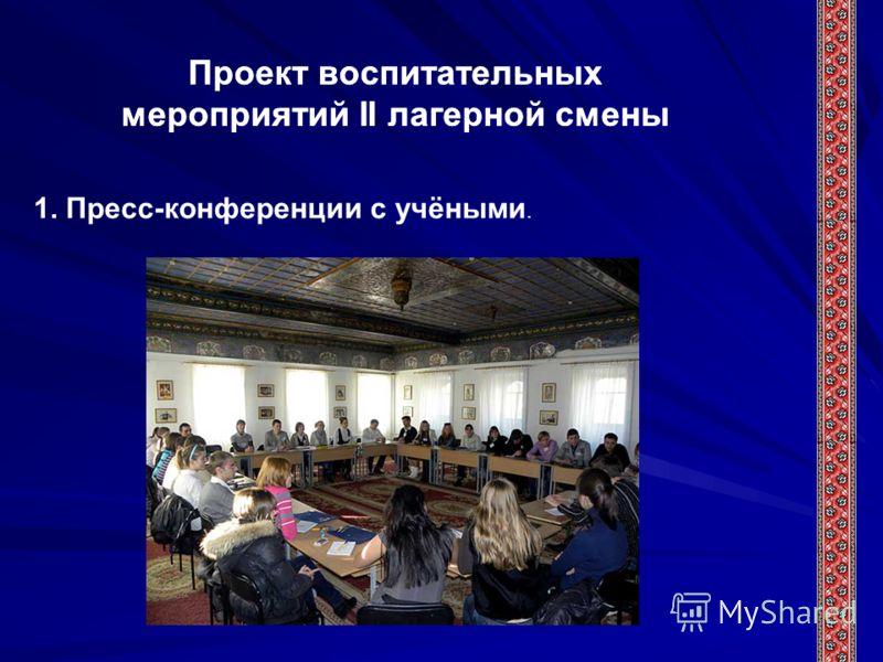 Проект воспитательных мероприятий II лагерной смены 1. Пресс-конференции с учёными.