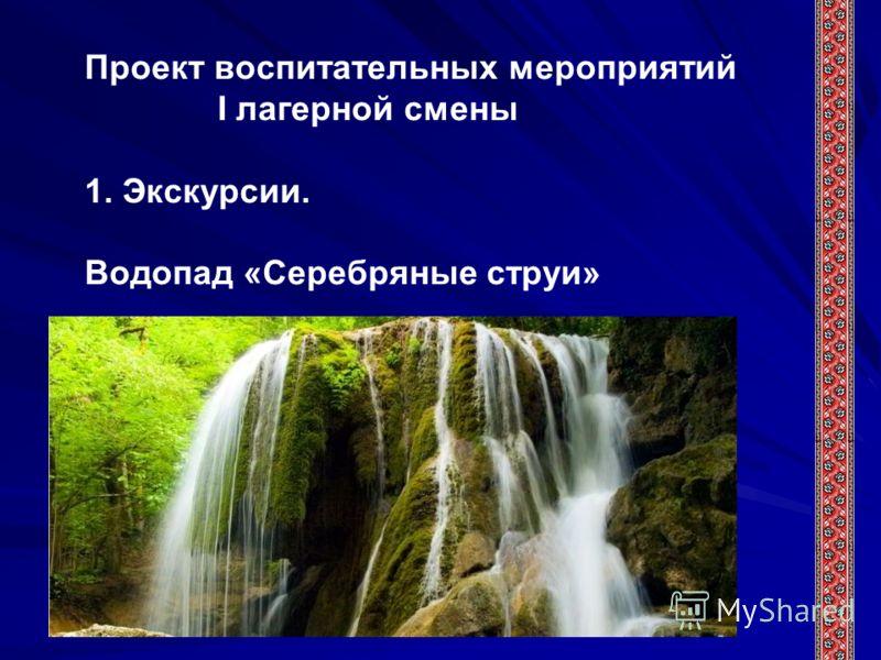 Проект воспитательных мероприятий I лагерной смены 1. Экскурсии. Водопад «Серебряные струи»