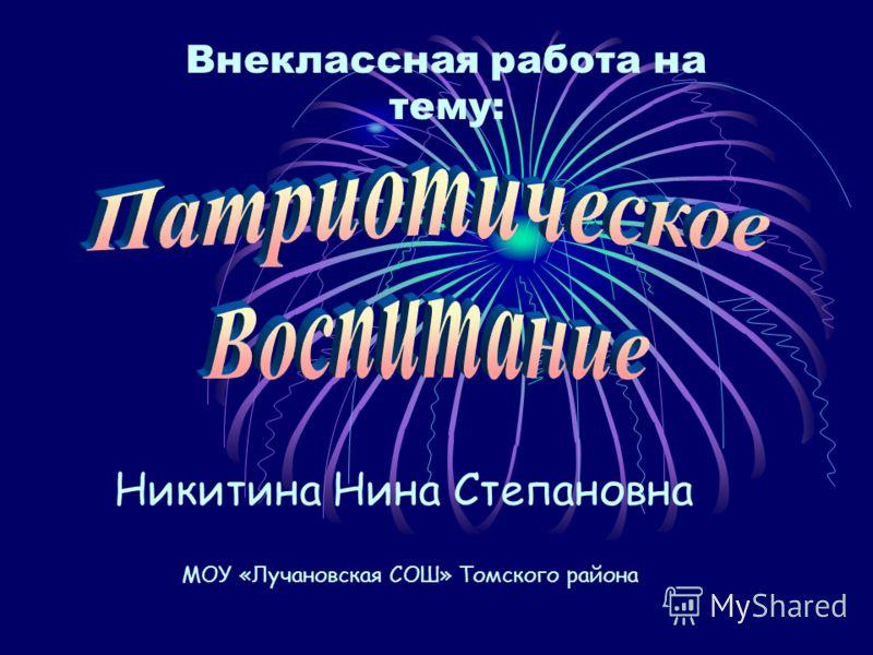 Внеклассная работа на тему: Никитина Нина Степановна МОУ «Лучановская СОШ» Томского района