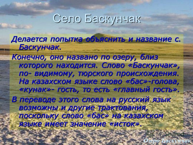 Село Баскунчак Озеро Баскунчак Делается попытка объяснить и название с. Баскунчак. Конечно, оно названо по озеру, близ которого находится. Слово «Баскунчак», по- видимому, тюрского происхождения. На казахском языке слово «бас»-голова, «кунак»- гость,