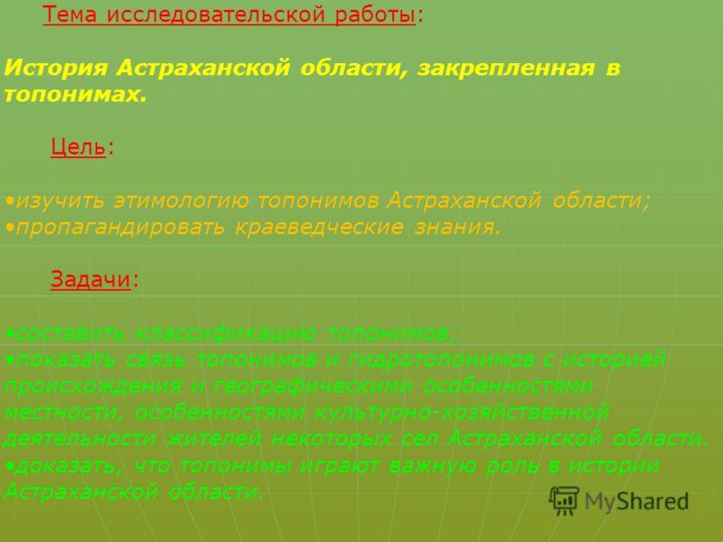 Тема исследовательской работы: История Астраханской области, закрепленная в топонимах. Цель: изучить этимологию топонимов Астраханской области; пропагандировать краеведческие знания. Задачи: составить классификацию топонимов; показать связь топонимов