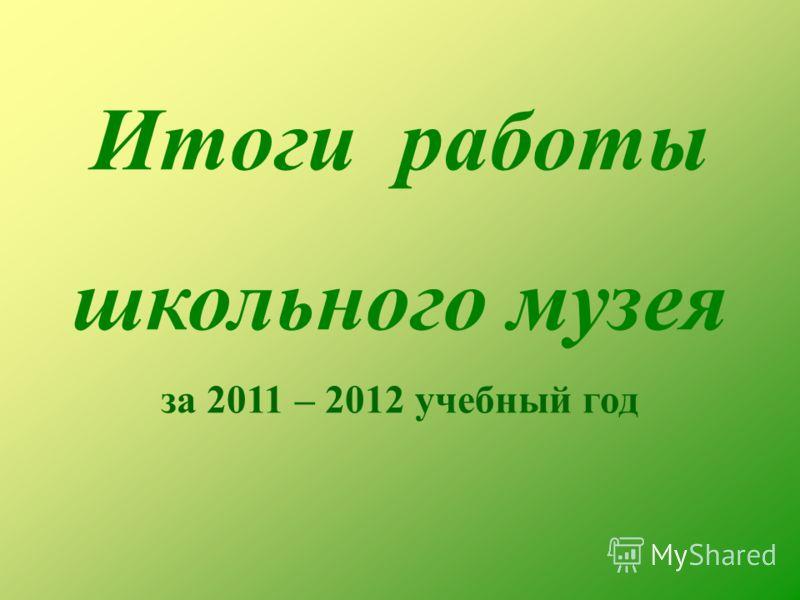Итоги работы школьного музея за 2011 – 2012 учебный год