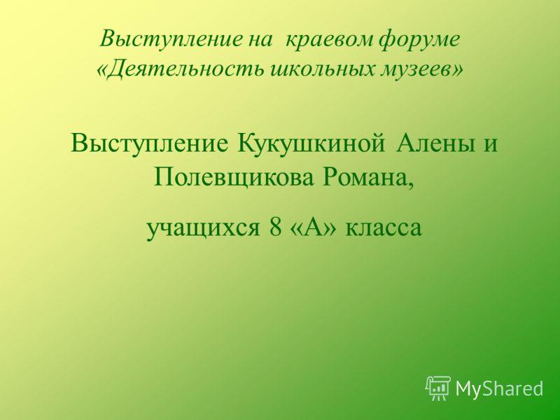 Выступление на краевом форуме «Деятельность школьных музеев» Выступление Кукушкиной Алены и Полевщикова Романа, учащихся 8 «А» класса