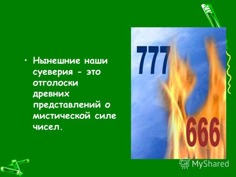 Нынешние наши суеверия - это отголоски древних представлений о мистической силе чисел.