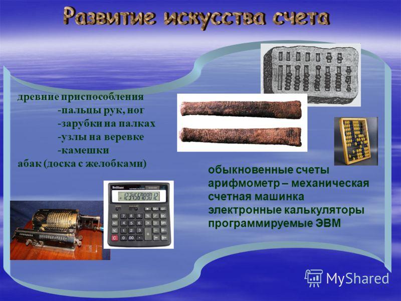 древние приспособления -пальцы рук, ног -зарубки на палках -узлы на веревке -камешки абак (доска с желобками) обыкновенные счеты арифмометр – механическая счетная машинка электронные калькуляторы программируемые ЭВМ