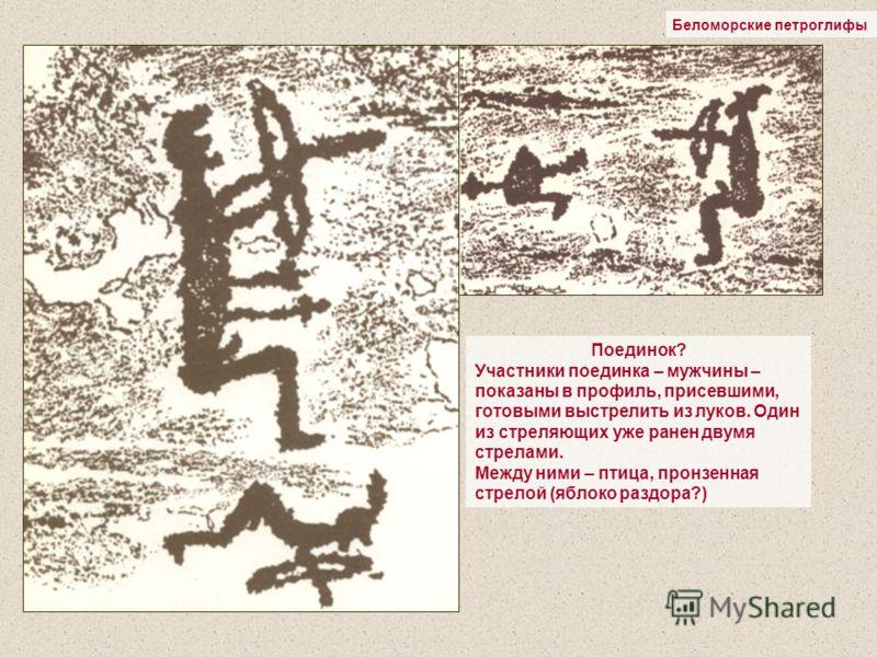 Беломорские петроглифы Поединок? Участники поединка – мужчины – показаны в профиль, присевшими, готовыми выстрелить из луков. Один из стреляющих уже ранен двумя стрелами. Между ними – птица, пронзенная стрелой (яблоко раздора?)