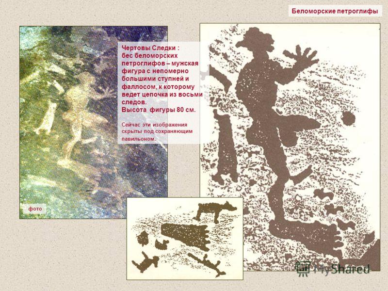 Беломорские петроглифы Чертовы Следки : бес беломорских петроглифов – мужская фигура с непомерно большими ступней и фаллосом, к которому ведет цепочка из восьми следов. Высота фигуры 80 см. Сейчас эти изображения скрыты под сохраняющим павильоном. фо