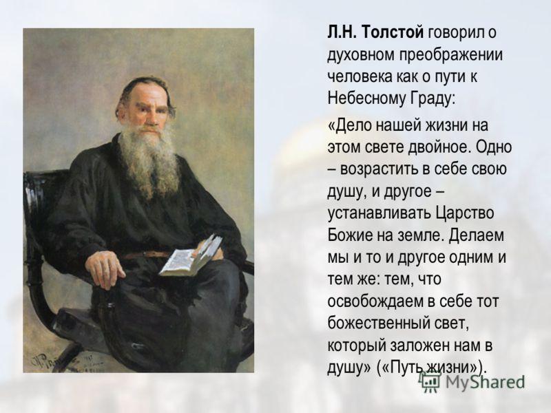 Л.Н. Толстой говорил о духовном преображении человека как о пути к Небесному Граду: «Дело нашей жизни на этом свете двойное. Одно – возрастить в себе свою душу, и другое – устанавливать Царство Божие на земле. Делаем мы и то и другое одним и тем же: