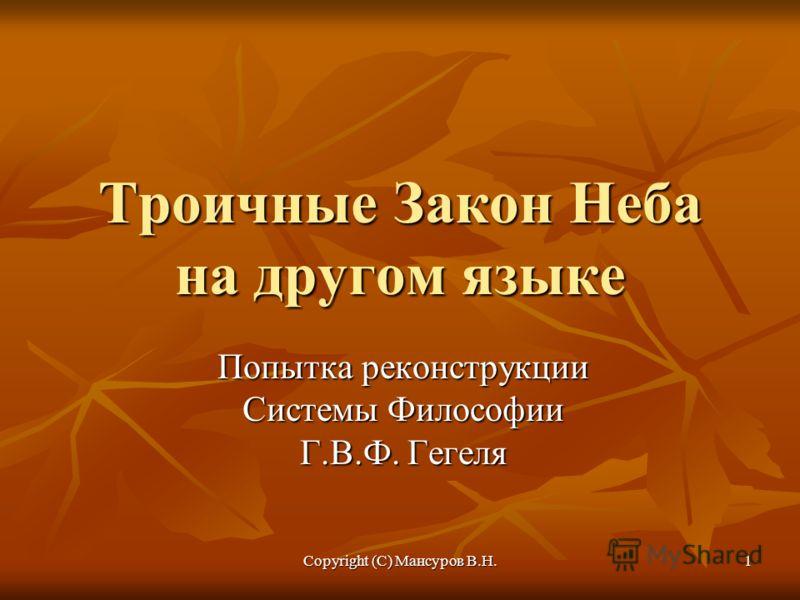 Copyright (C) Мансуров В.Н. 1 Троичные Закон Неба на другом языке Попытка реконструкции Системы Философии Г.В.Ф. Гегеля