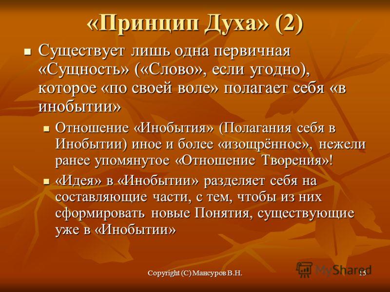 Copyright (C) Мансуров В.Н.15 «Принцип Духа» (2) Существует лишь одна первичная «Сущность» («Слово», если угодно), которое «по своей воле» полагает себя «в инобытии» Существует лишь одна первичная «Сущность» («Слово», если угодно), которое «по своей