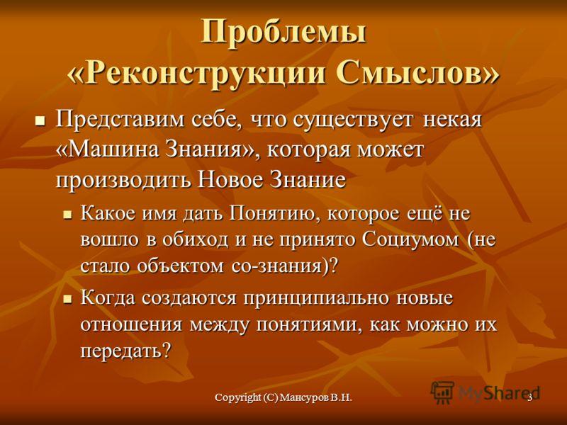 Copyright (C) Мансуров В.Н.3 Проблемы «Реконструкции Смыслов» Представим себе, что существует некая «Машина Знания», которая может производить Новое Знание Представим себе, что существует некая «Машина Знания», которая может производить Новое Знание