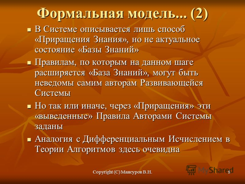 Copyright (C) Мансуров В.Н.8 Формальная модель... (2) В Системе описывается лишь способ «Приращения Знания», но не актуальное состояние «Базы Знаний» В Системе описывается лишь способ «Приращения Знания», но не актуальное состояние «Базы Знаний» Прав