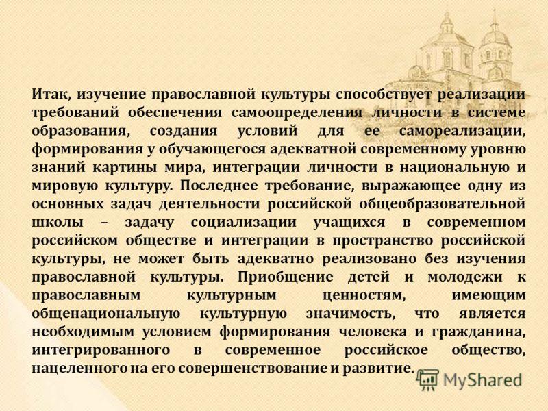 Итак, изучение православной культуры способствует реализации требований обеспечения самоопределения личности в системе образования, создания условий для ее самореализации, формирования у обучающегося адекватной современному уровню знаний картины мира