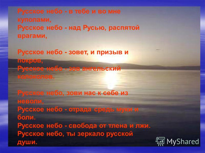 Русское небо - в тебе и во мне куполами, Русское небо - над Русью, распятой врагами, Русское небо - зовет, и призыв и покров, Русское небо - зов ангельский колоколов. Русское небо, зови нас к себе из неволи, Русское небо - отрада средь муки и боли. Р
