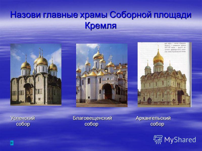 Назови главные храмы Соборной площади Кремля Успенский Благовещенский Архангельский собор собор собор собор собор собор