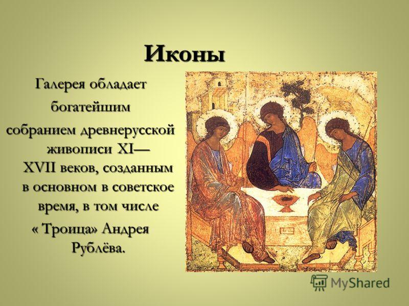 Иконы Галерея обладает богатейшим собранием древнерусской живописи XI XVII веков, созданным в основном в советское время, в том числе « Троица» Андрея Рублёва.